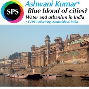 SPS Seminar: Prof. Ashwani Kumar (CEPT University, India) - Blue blood of cities? Water and urbanism in India - 2 July 2015